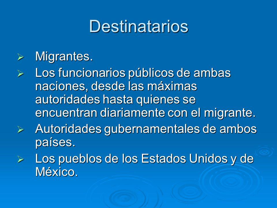 Destinatarios Migrantes. Migrantes. Los funcionarios públicos de ambas naciones, desde las máximas autoridades hasta quienes se encuentran diariamente