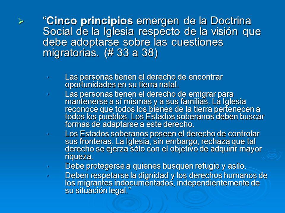 Cinco principios emergen de la Doctrina Social de la Iglesia respecto de la visión que debe adoptarse sobre las cuestiones migratorias. (# 33 a 38)Cin