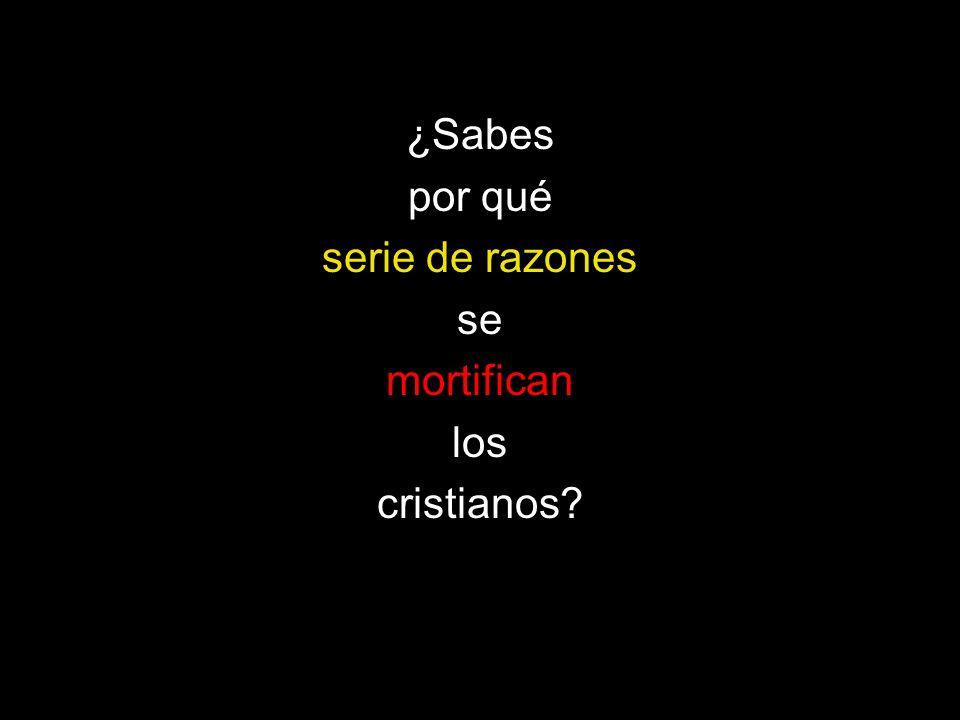 ¿Sabes por qué serie de razones se mortifican los cristianos?