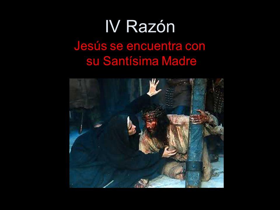 IV Razón Jesús se encuentra con su Santísima Madre