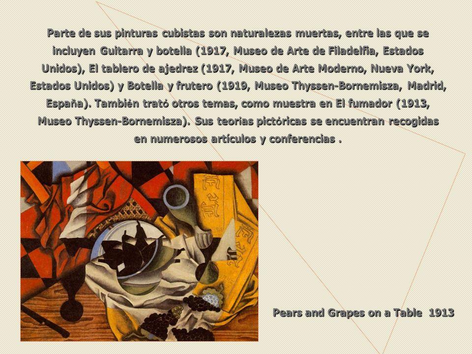 Parte de sus pinturas cubistas son naturalezas muertas, entre las que se incluyen Guitarra y botella (1917, Museo de Arte de Filadelfia, Estados Unidos), El tablero de ajedrez (1917, Museo de Arte Moderno, Nueva York, Estados Unidos) y Botella y frutero (1919, Museo Thyssen-Bornemisza, Madrid, Espa ñ a).
