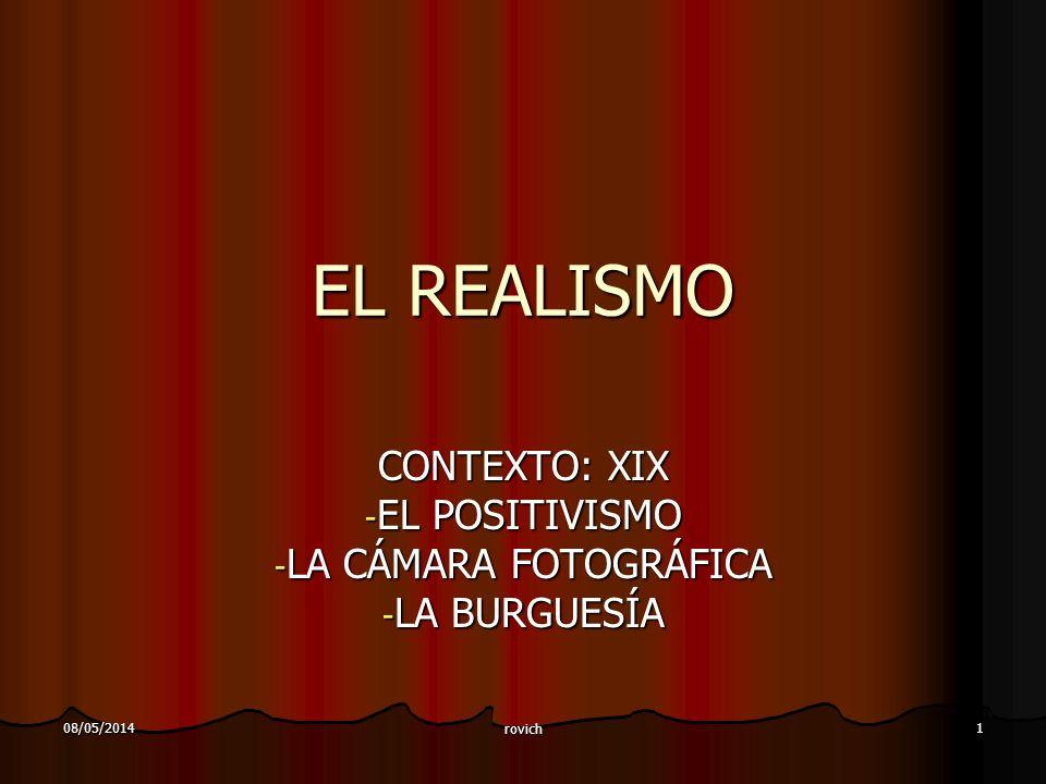 08/05/2014 rovich 1 EL REALISMO CONTEXTO: XIX - EL POSITIVISMO - LA CÁMARA FOTOGRÁFICA - LA BURGUESÍA
