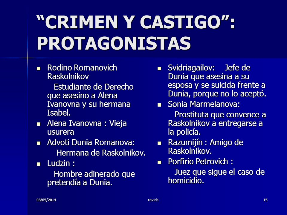 08/05/2014rovich15 CRIMEN Y CASTIGO: PROTAGONISTAS Rodino Romanovich Raskolnikov Rodino Romanovich Raskolnikov Estudiante de Derecho que asesino a Alena Ivanovna y su hermana Isabel.
