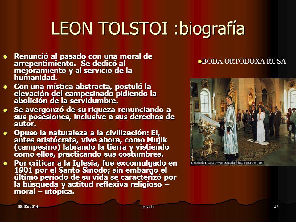 rovich 17 08/05/2014 LEON TOLSTOI :biografía Renunció al pasado con una moral de arrepentimiento. Se dedicó al mejoramiento y al servicio de la humani