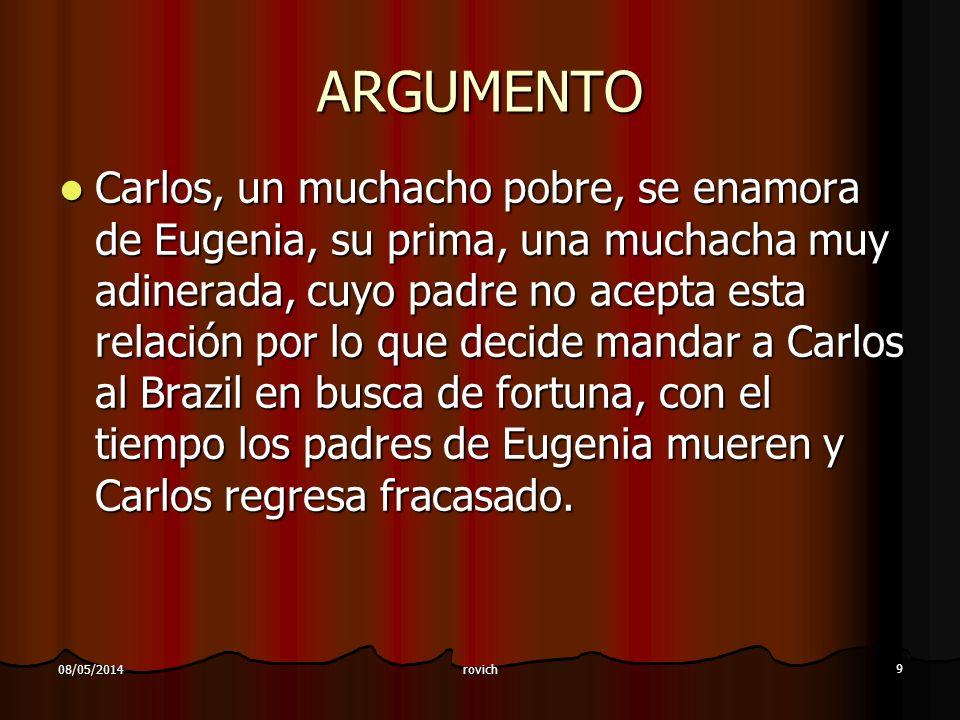 rovich 9 08/05/2014 ARGUMENTO Carlos, un muchacho pobre, se enamora de Eugenia, su prima, una muchacha muy adinerada, cuyo padre no acepta esta relaci