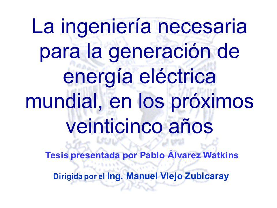 La ingeniería necesaria para la generación de energía eléctrica mundial, en los próximos veinticinco años Dirigida por el Ing.