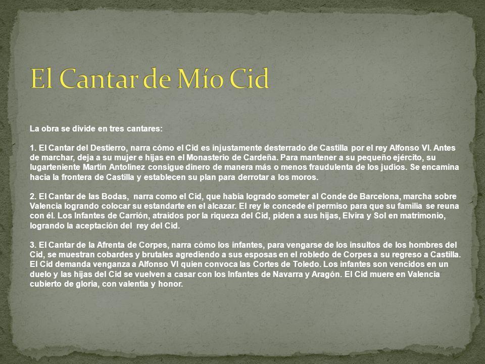 La obra se divide en tres cantares: 1. El Cantar del Destierro, narra cómo el Cid es injustamente desterrado de Castilla por el rey Alfonso VI. Antes