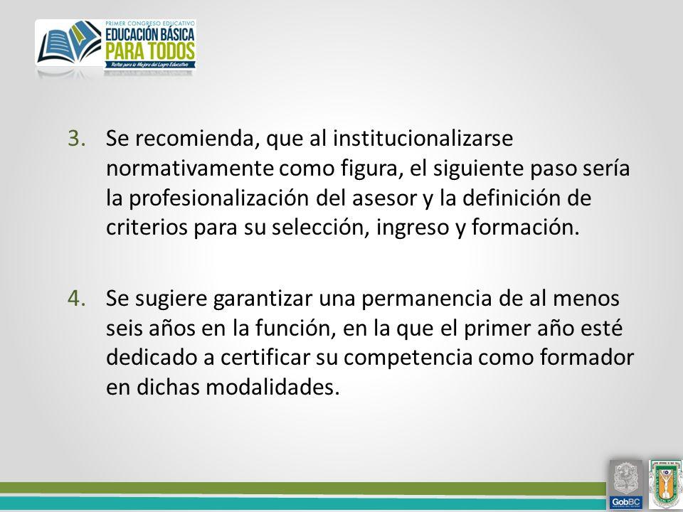 3.Se recomienda, que al institucionalizarse normativamente como figura, el siguiente paso sería la profesionalización del asesor y la definición de criterios para su selección, ingreso y formación.