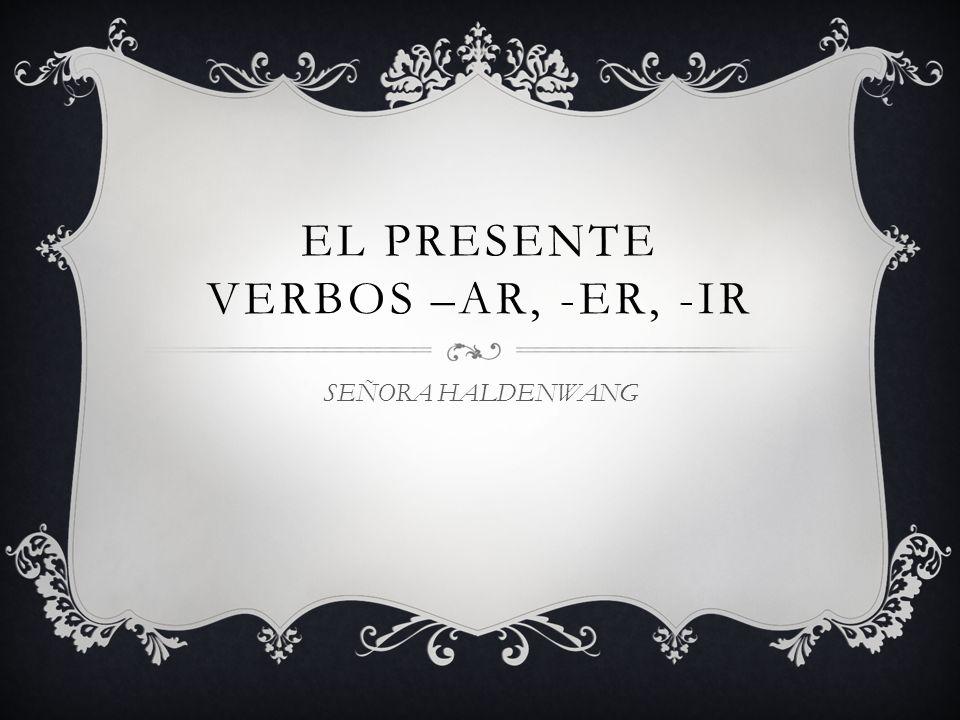 EL PRESENTE VERBOS –AR, -ER, -IR SEÑORA HALDENWANG