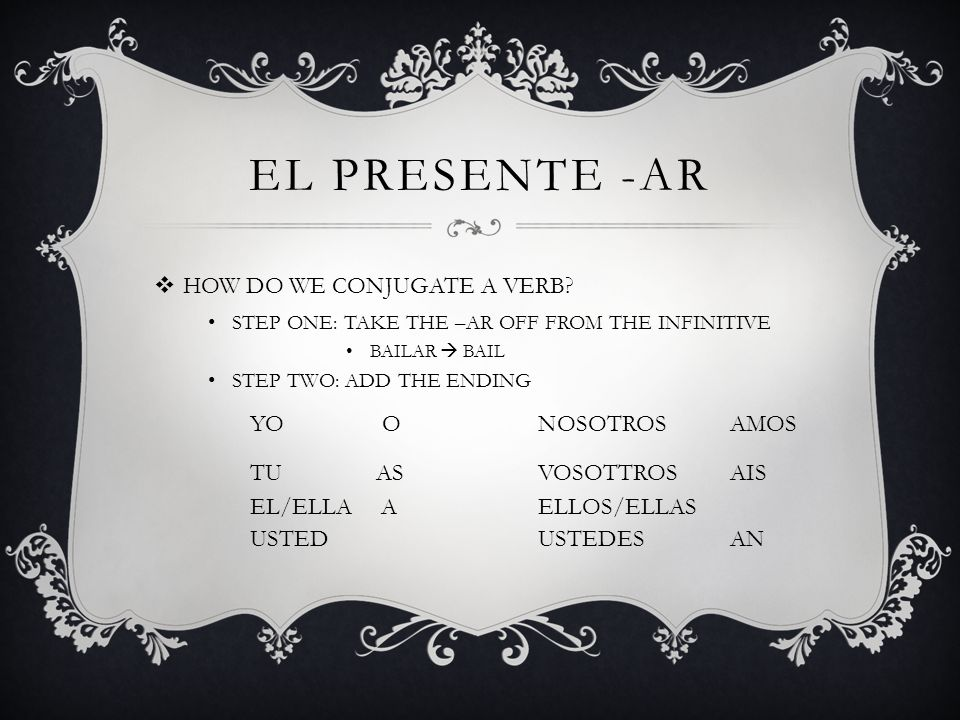 EL PRESENTE -AR HOW DO WE CONJUGATE A VERB? STEP ONE: TAKE THE –AR OFF FROM THE INFINITIVE BAILAR BAIL STEP TWO: ADD THE ENDING YO ONOSOTROSAMOS TU AS