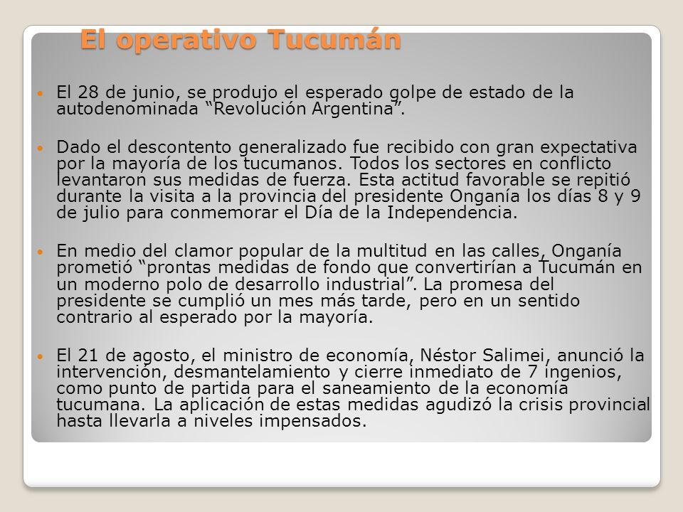 El operativo Tucumán El 28 de junio, se produjo el esperado golpe de estado de la autodenominada Revolución Argentina. Dado el descontento generalizad