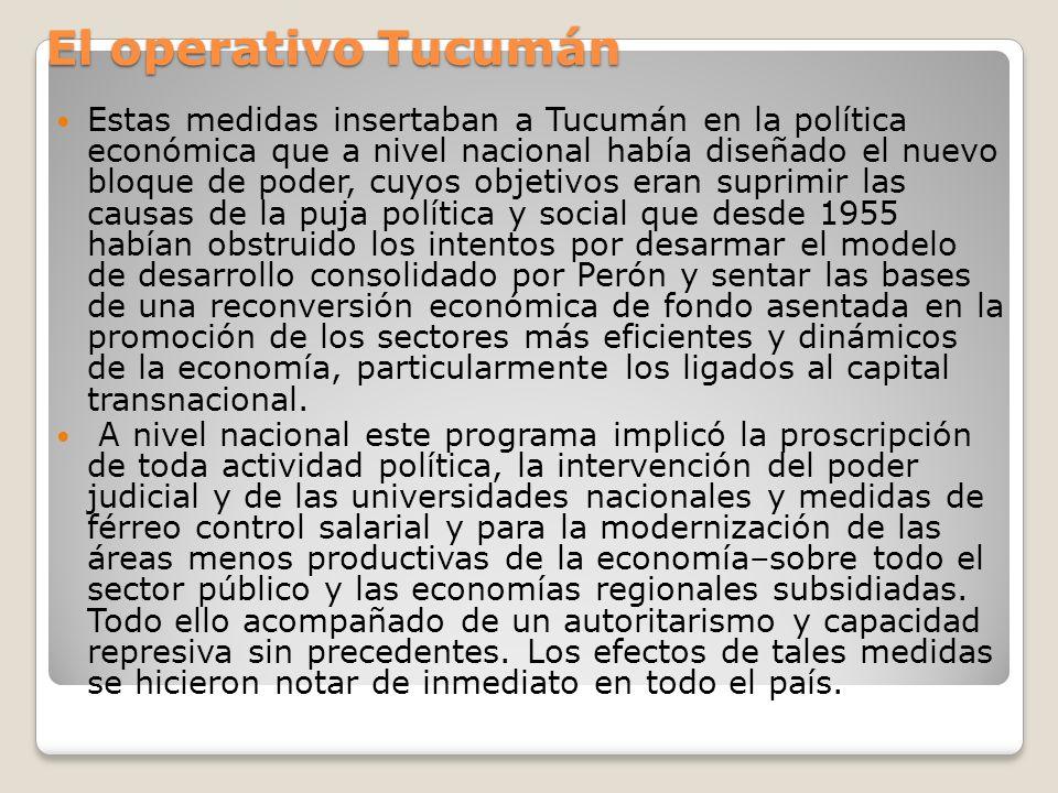 Hacia fines de 1966 más de 9.000 pequeños cañeros habían perdido sus cupos de producción, mientras que otros tantos seguirán el mismo camino al año siguiente para principios de 1967 el cierre de los ingenios y la reducción del personal en los que siguieron funcionando habían dejado en la calle a más de 17.000 trabajadores (un 35% del total de 1966) Cientos de pequeños comerciantes debieron cerrar sus negocios a causa de la recesión El índice de desocupación en Tucumán llegó al 10% durante el año 1967 y trepó hasta casi el 15% entre 1968 y 1969, mientras que en un plazo de tres años se constató un proceso migratorio que llevó a abandonar la provincia a más de 150.000 personas, sobre una población cercana a los 750.00 habitantes Las nuevas industrias tardaron varios años en llegar; cuando finalmente lo hicieron apenas si influyeron sobre los índices de desocupación