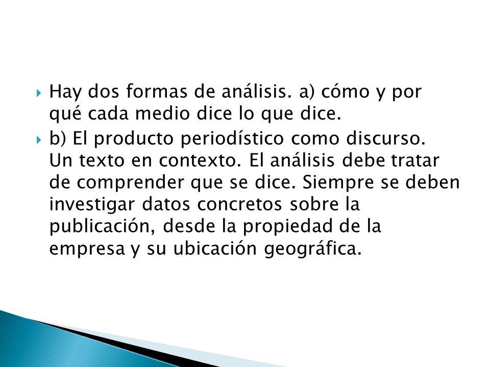 Hay dos formas de análisis. a) cómo y por qué cada medio dice lo que dice. b) El producto periodístico como discurso. Un texto en contexto. El análisi
