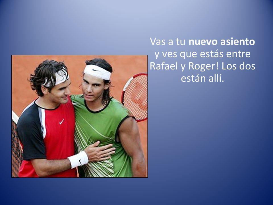 Vas a tu nuevo asiento y ves que estás entre Rafael y Roger! Los dos están allí.