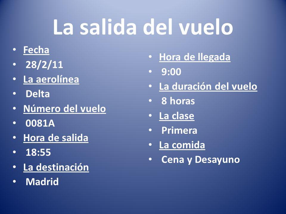 La salida del vuelo Fecha 28/2/11 La aerolínea Delta Número del vuelo 0081A Hora de salida 18:55 La destinación Madrid Hora de llegada 9:00 La duració