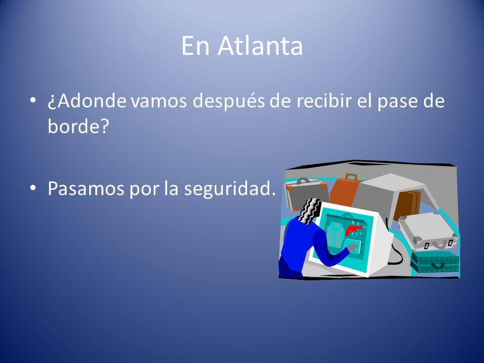 En Atlanta ¿Adonde vamos después de recibir el pase de borde? Pasamos por la seguridad.
