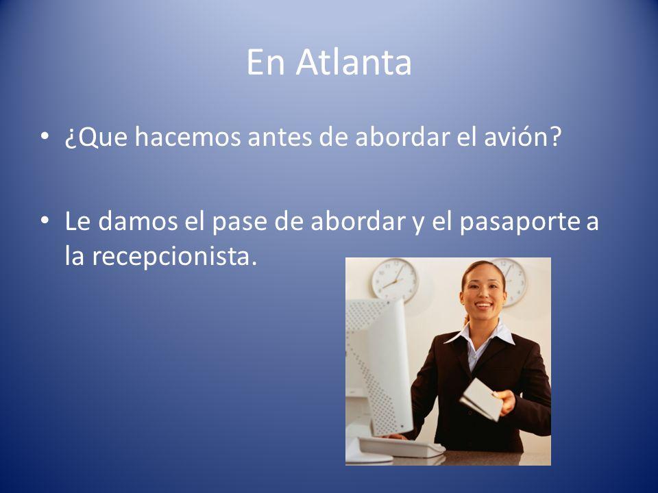 En Atlanta ¿Que hacemos antes de abordar el avión? Le damos el pase de abordar y el pasaporte a la recepcionista.