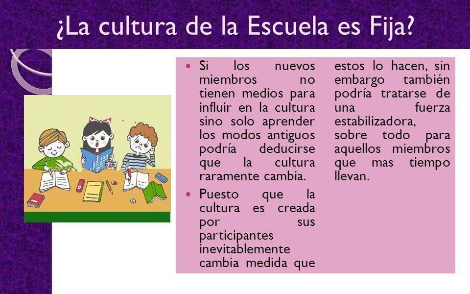 ¿La cultura de la Escuela es Fija? Si los nuevos miembros no tienen medios para influir en la cultura sino solo aprender los modos antiguos podría ded