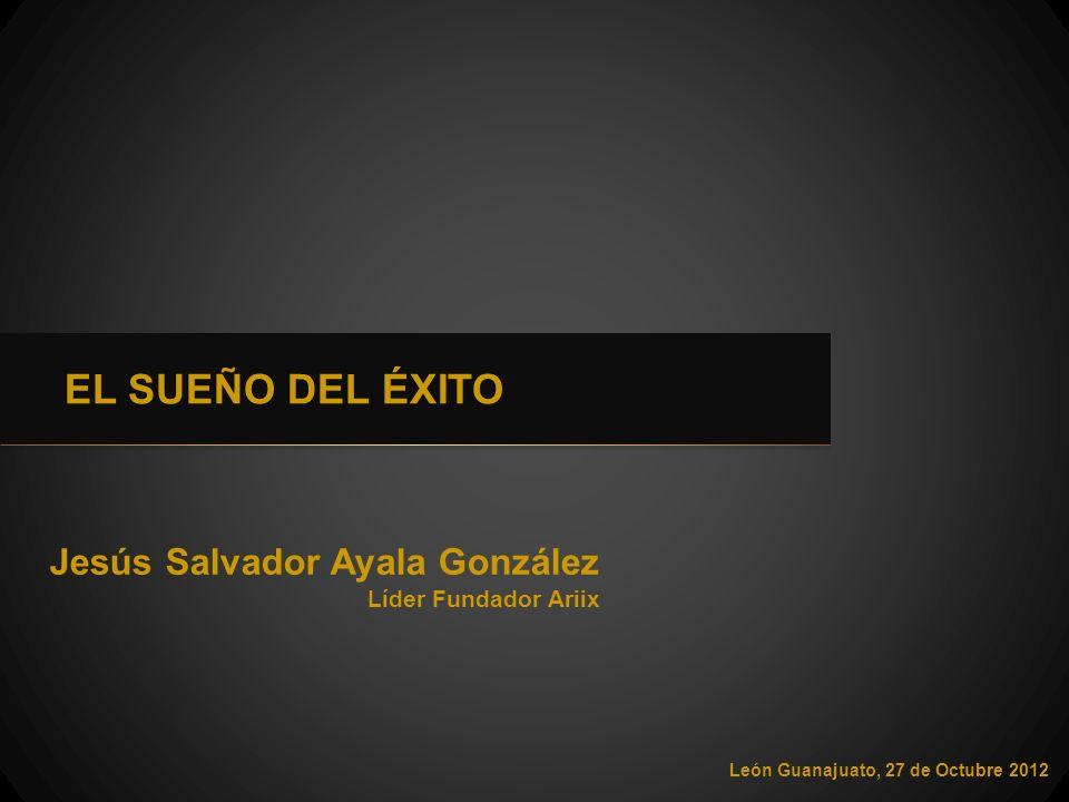 Jesús Salvador Ayala González León Guanajuato, 27 de Octubre 2012 EL SUEÑO DEL ÉXITO Líder Fundador Ariix
