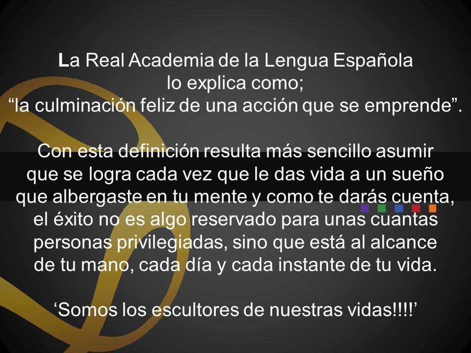 La Real Academia de la Lengua Española lo explica como; la culminación feliz de una acción que se emprende. Con esta definición resulta más sencillo a