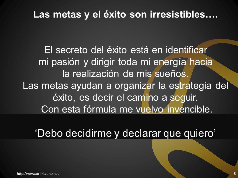 http://www.ariixlatino.net8 Las metas y el éxito son irresistibles…. El secreto del éxito está en identificar mi pasión y dirigir toda mi energía haci