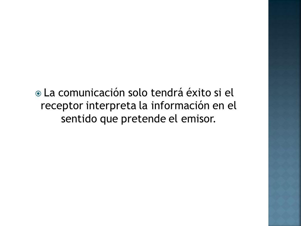 La comunicación solo tendrá éxito si el receptor interpreta la información en el sentido que pretende el emisor.