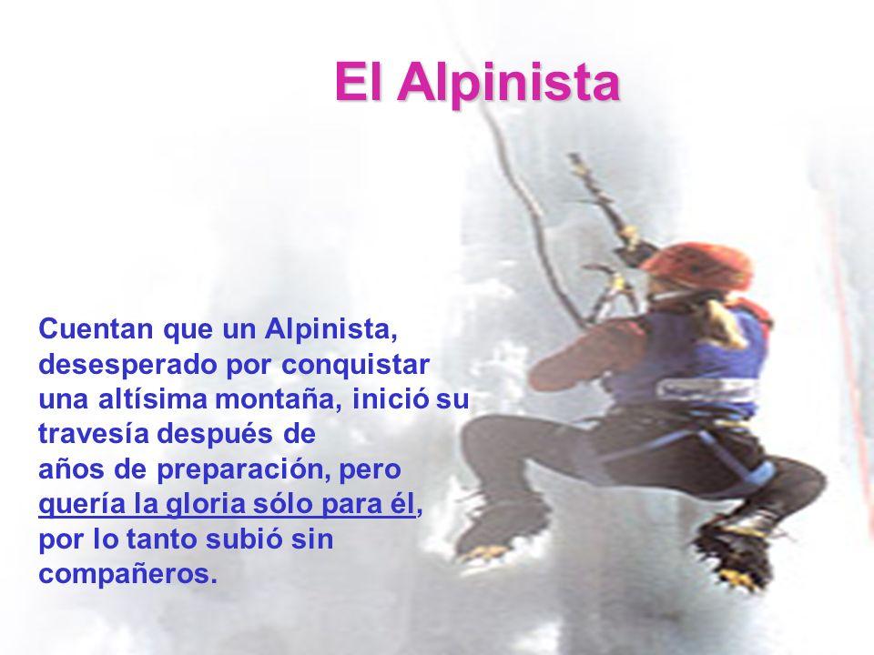 El Alpinista Cuentan que un Alpinista, desesperado por conquistar una altísima montaña, inició su travesía después de años de preparación, pero quería la gloria sólo para él, por lo tanto subió sin compañeros.