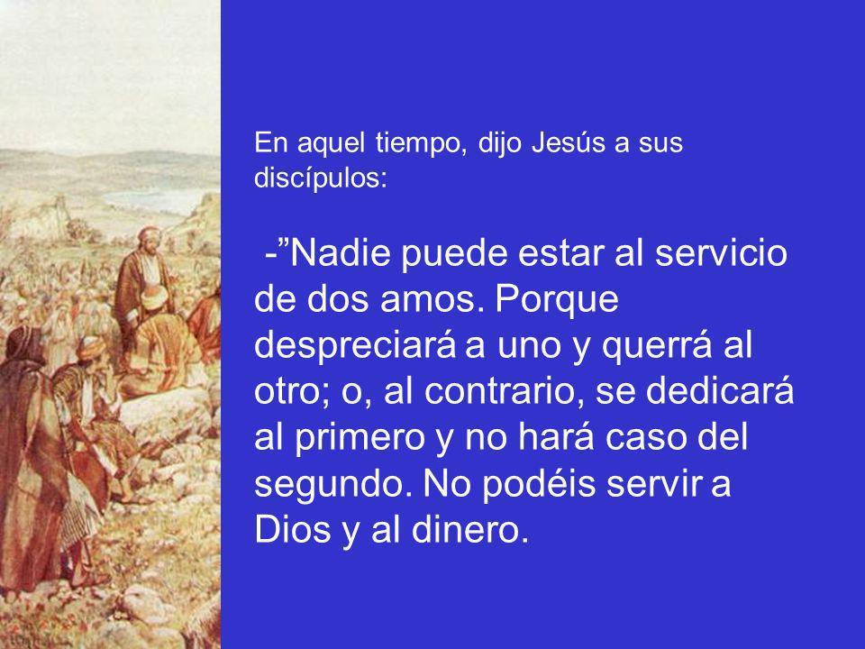 En aquel tiempo, dijo Jesús a sus discípulos: -Nadie puede estar al servicio de dos amos. Porque despreciará a uno y querrá al otro; o, al contrario,