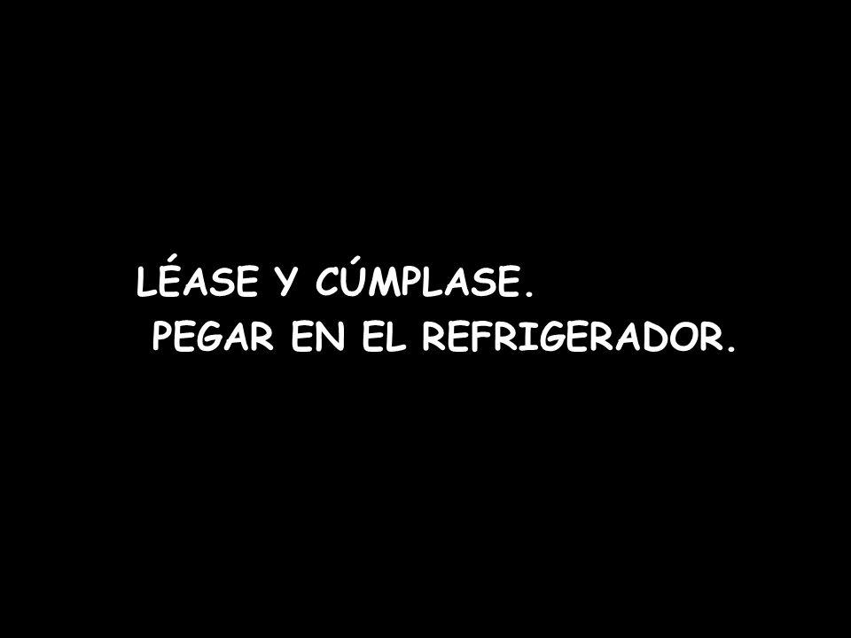 LÉASE Y CÚMPLASE. PEGAR EN EL REFRIGERADOR.