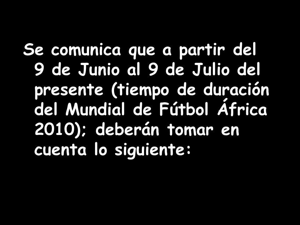Se comunica que a partir del 9 de Junio al 9 de Julio del presente (tiempo de duración del Mundial de Fútbol África 2010); deberán tomar en cuenta lo siguiente:
