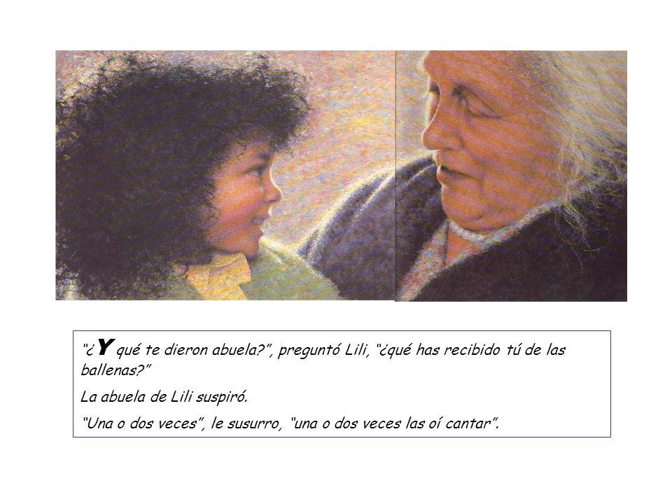 ¿ Y qué te dieron abuela?, preguntó Lili, ¿qué has recibido tú de las ballenas? La abuela de Lili suspiró. Una o dos veces, le susurro, una o dos vece