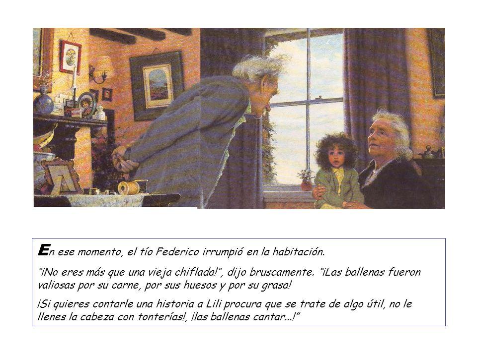E n ese momento, el tío Federico irrumpió en la habitación. ¡No eres más que una vieja chiflada!, dijo bruscamente. ¡Las ballenas fueron valiosas por