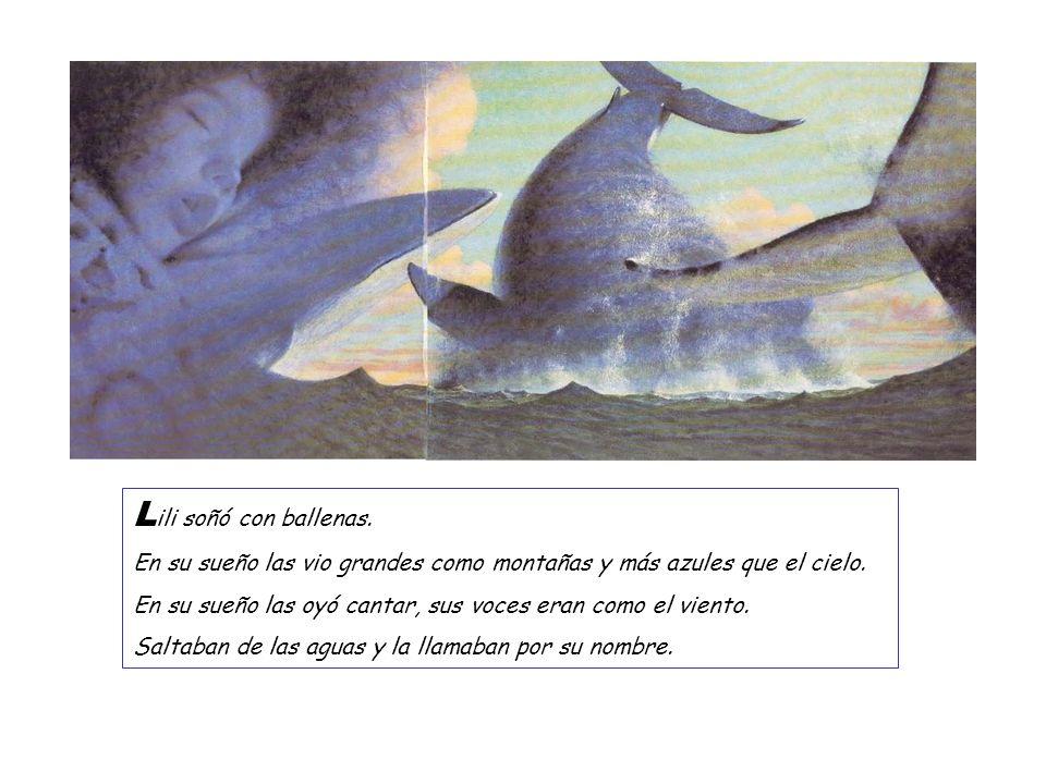 L ili soñó con ballenas. En su sueño las vio grandes como montañas y más azules que el cielo. En su sueño las oyó cantar, sus voces eran como el vient