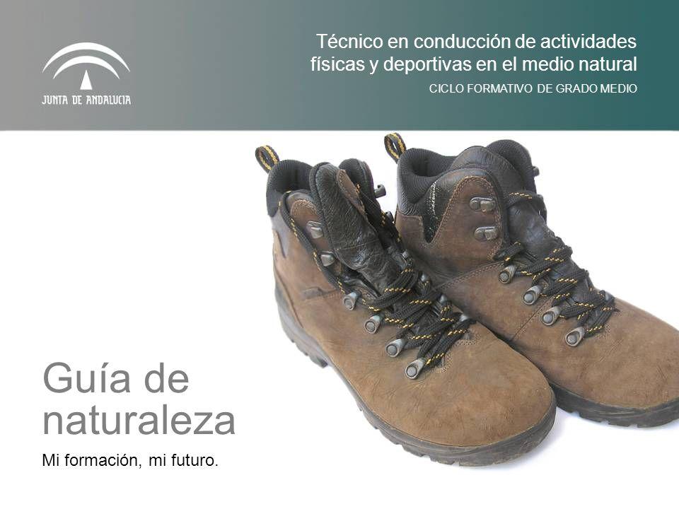 Mi formación, mi futuro. CICLO FORMATIVO DE GRADO MEDIO Técnico en conducción de actividades físicas y deportivas en el medio natural Guía de naturale