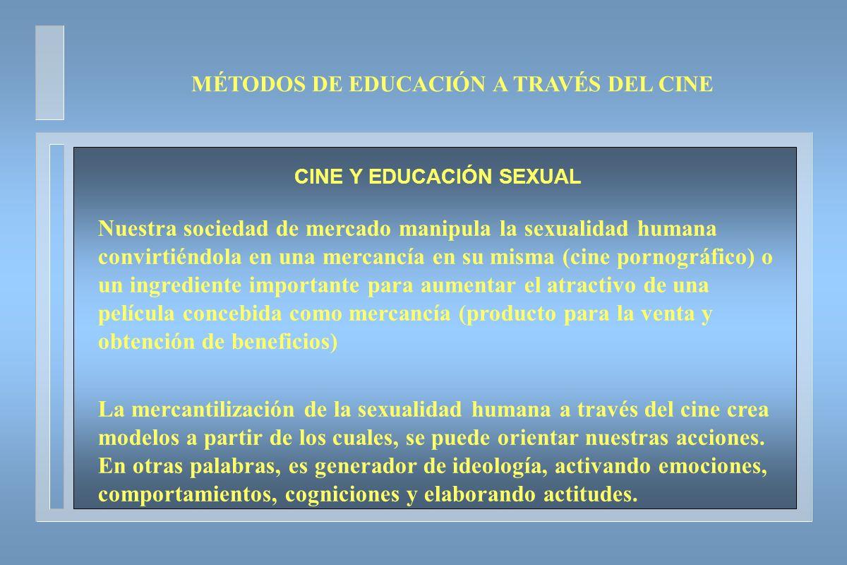 MÉTODOS DE EDUCACIÓN A TRAVÉS DEL CINE CINE Y EDUCACIÓN SEXUAL Nuestra sociedad de mercado manipula la sexualidad humana convirtiéndola en una mercanc
