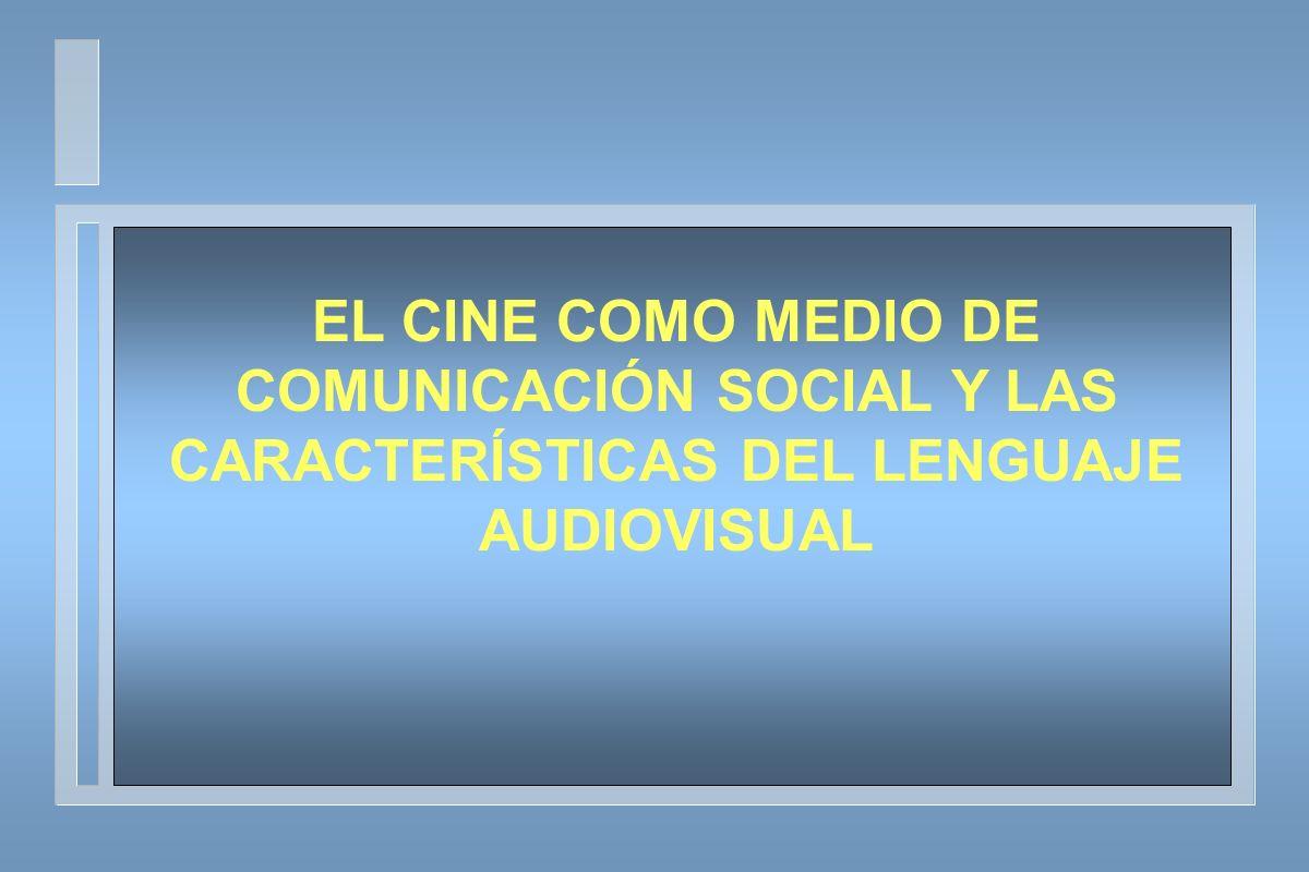 EL CINE COMO MEDIO DE COMUNICACIÓN SOCIAL Y LAS CARACTERÍSTICAS DEL LENGUAJE AUDIOVISUAL
