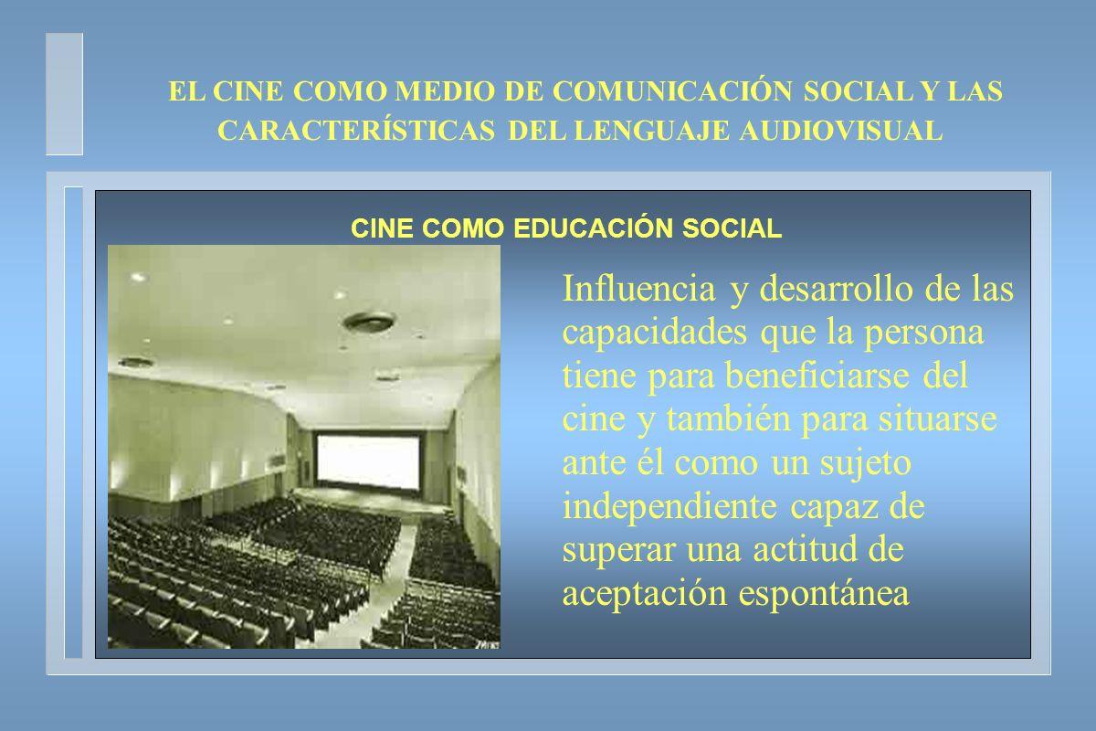 EL CINE COMO MEDIO DE COMUNICACIÓN SOCIAL Y LAS CARACTERÍSTICAS DEL LENGUAJE AUDIOVISUAL CINE COMO EDUCACIÓN SOCIAL Influencia y desarrollo de las cap