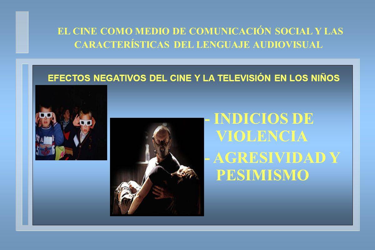 - INDICIOS DE VIOLENCIA - AGRESIVIDAD Y PESIMISMO EL CINE COMO MEDIO DE COMUNICACIÓN SOCIAL Y LAS CARACTERÍSTICAS DEL LENGUAJE AUDIOVISUAL EFECTOS NEG