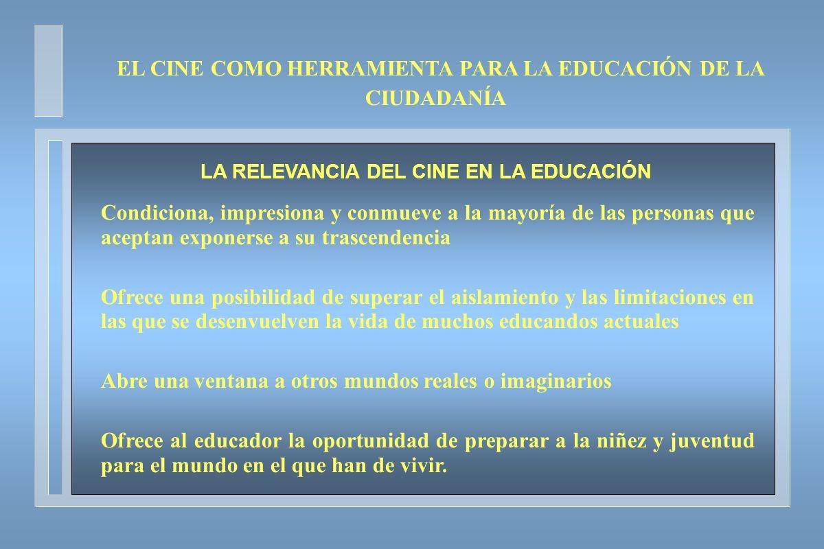LA RELEVANCIA DEL CINE EN LA EDUCACIÓN Condiciona, impresiona y conmueve a la mayoría de las personas que aceptan exponerse a su trascendencia Ofrece
