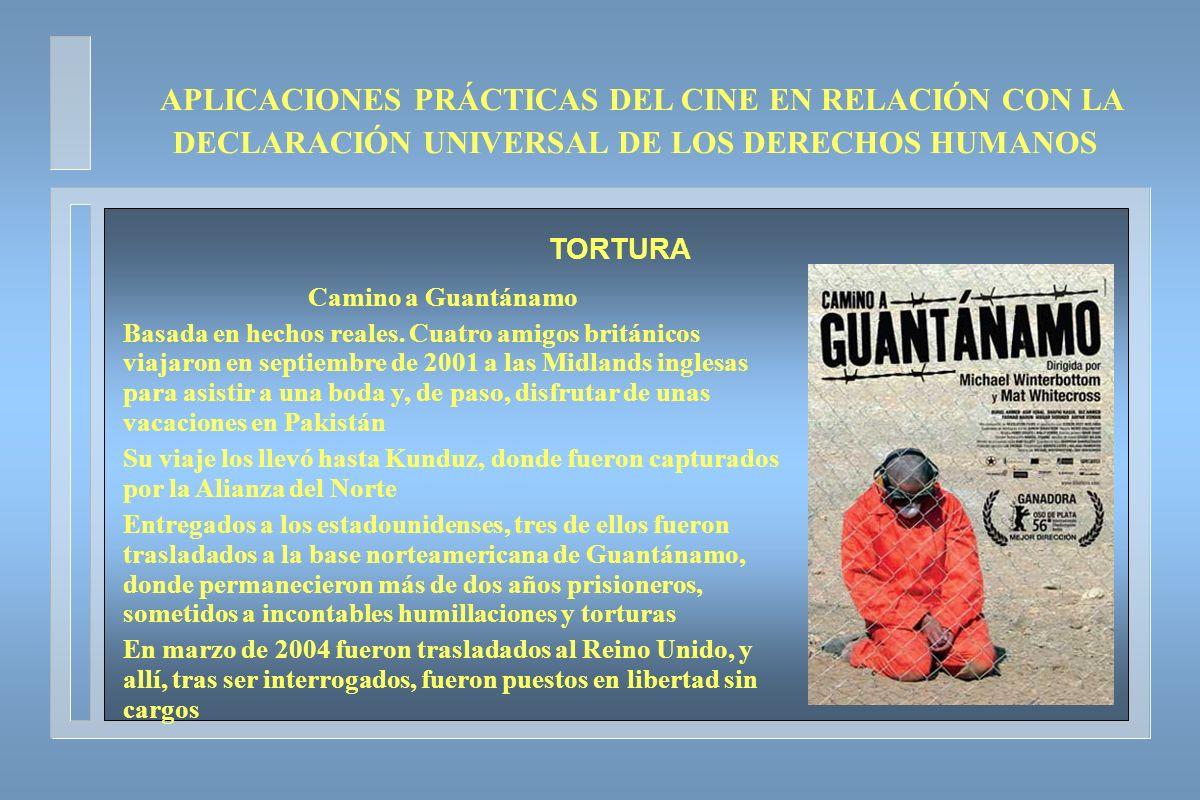 APLICACIONES PRÁCTICAS DEL CINE EN RELACIÓN CON LA DECLARACIÓN UNIVERSAL DE LOS DERECHOS HUMANOS TORTURA Camino a Guantánamo Basada en hechos reales.