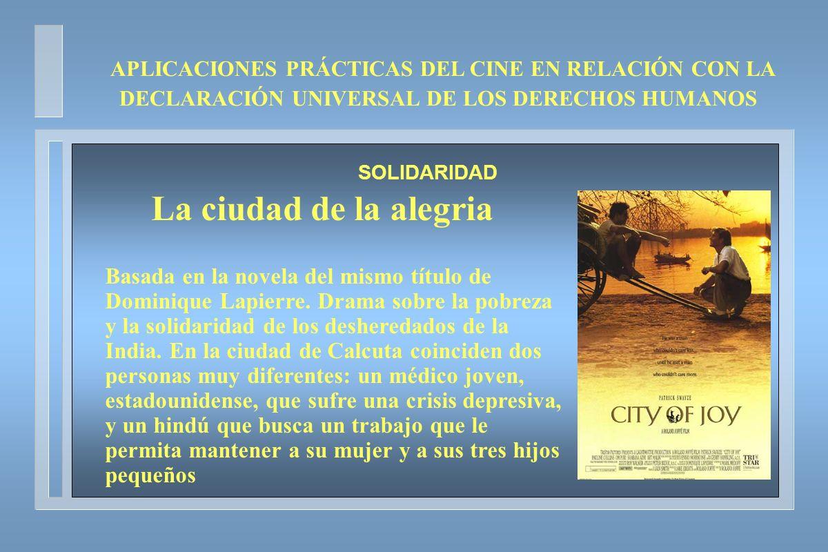 APLICACIONES PRÁCTICAS DEL CINE EN RELACIÓN CON LA DECLARACIÓN UNIVERSAL DE LOS DERECHOS HUMANOS SOLIDARIDAD La ciudad de la alegria Basada en la nove