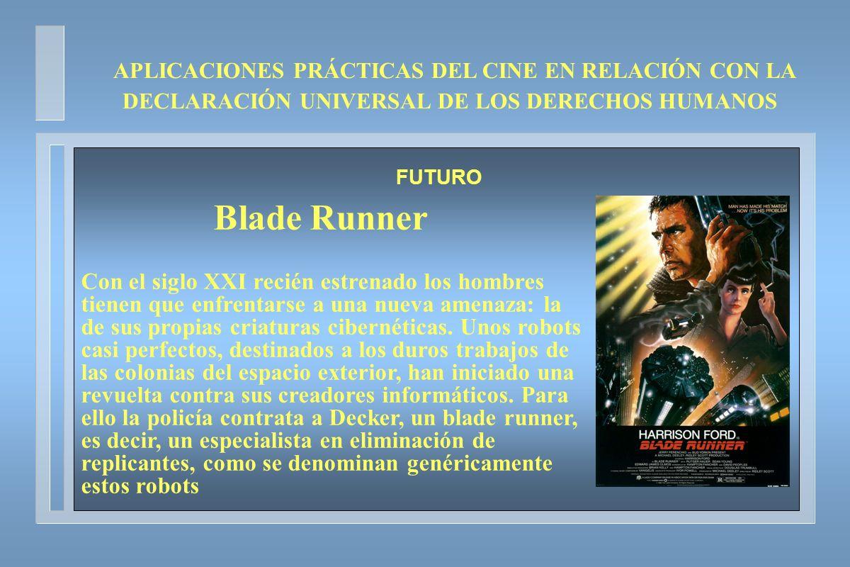 APLICACIONES PRÁCTICAS DEL CINE EN RELACIÓN CON LA DECLARACIÓN UNIVERSAL DE LOS DERECHOS HUMANOS FUTURO Blade Runner Con el siglo XXI recién estrenado