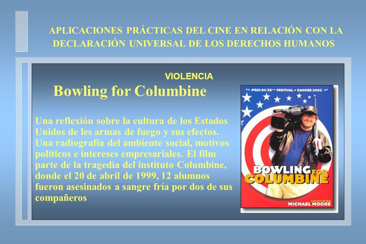 APLICACIONES PRÁCTICAS DEL CINE EN RELACIÓN CON LA DECLARACIÓN UNIVERSAL DE LOS DERECHOS HUMANOS VIOLENCIA Bowling for Columbine Una reflexión sobre l