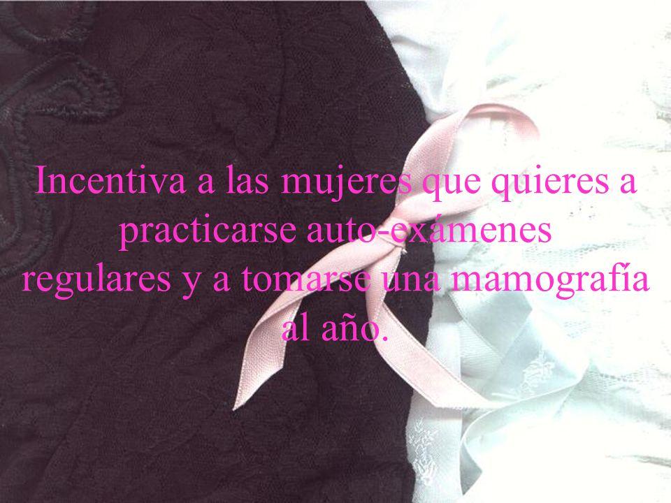 www.tonterias.com Incentiva a las mujeres que quieres a practicarse auto-exámenes regulares y a tomarse una mamografía al año.