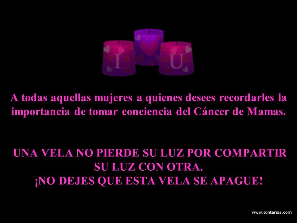 www.tonterias.com A todas aquellas mujeres a quienes desees recordarles la importancia de tomar conciencia del Cáncer de Mamas. UNA VELA NO PIERDE SU