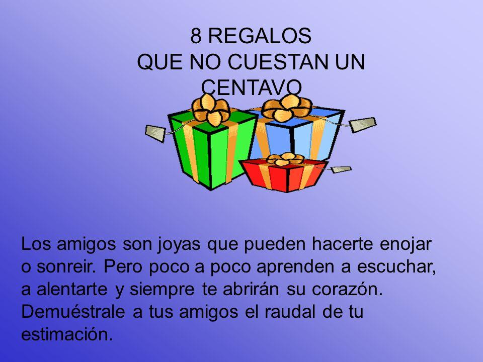 8 REGALOS QUE NO CUESTAN UN CENTAVO Los amigos son joyas que pueden hacerte enojar o sonreir.