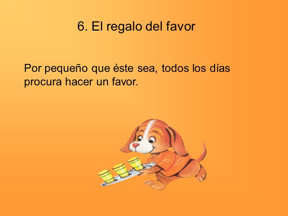 6. El regalo del favor Por pequeño que éste sea, todos los días procura hacer un favor.