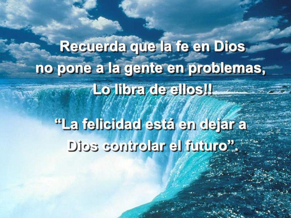 Recuerda que la fe en Dios no pone a la gente en problemas, Lo libra de ellos!! La felicidad está en dejar a Dios controlar el futuro. Recuerda que la