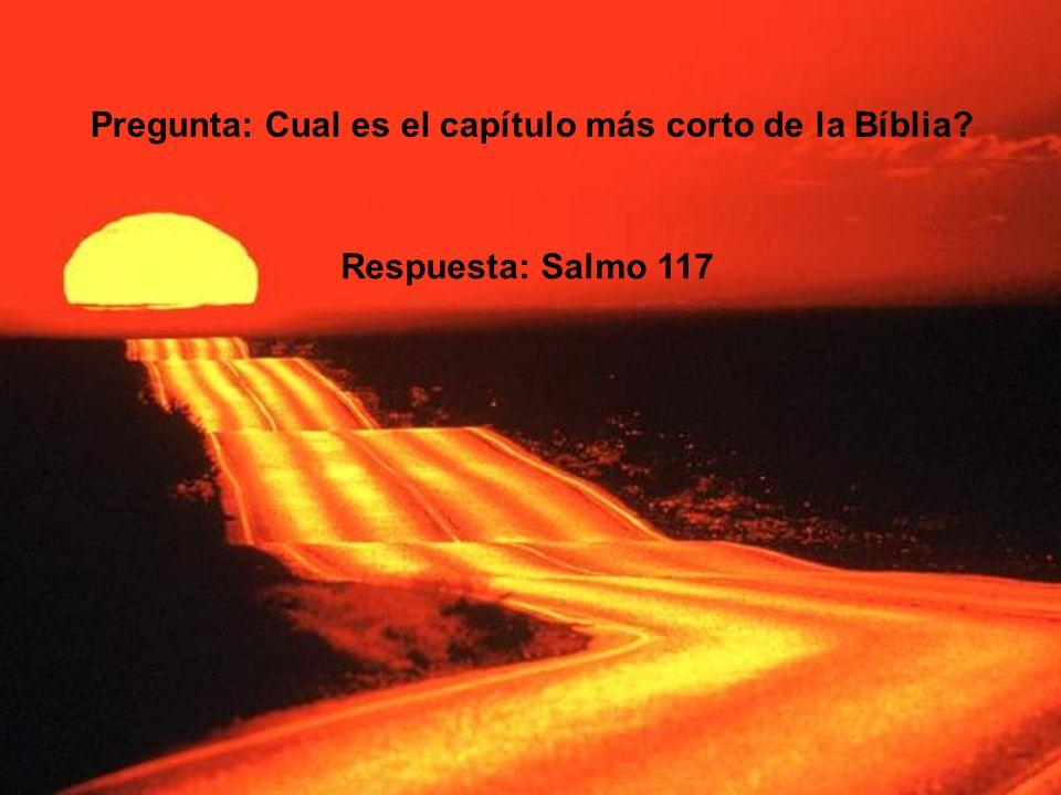 Pregunta: Cual es el capítulo más corto de la Bíblia? Respuesta: Salmo 117