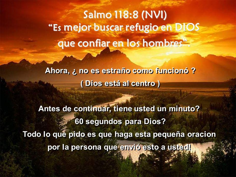 Salmo 118:8 (NVI) Es mejor buscar refugio en DIOS que confiar en los hombres. Ahora, ¿ no es estraño como funcionó ? ( Dios está al centro ) Antes de